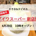 新店舗(2号店)ダイワスーパー「かき氷&タピオカ」が楽しめる!岡崎市に4月29日オープン