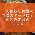 【煮込み定食】一人暮らしの男性が料理すべき理由と解決方法