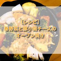 [レシピ]春野菜と豚小間チーズのオーブン焼き。簡単×おしゃれ料理