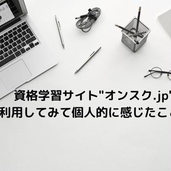 """資格学習サイト""""オンスク.jp""""を利用してみて個人的に感じたこと。"""