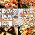 肉を酒で流し込む家飲み!絶品ごちそう肉料理レシピ5選