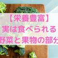 【栄養豊富】捨てないで!実は食べられる野菜と果物の部分【生ごみ減量】