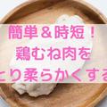 砂糖&片栗粉なし!鶏むね肉を簡単時短にしっとり柔らかくする方法
