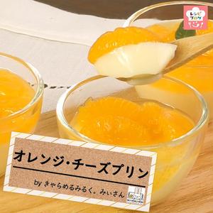 【動画レシピ】チーズのコクとオレンジの爽やかさが絶妙♪「オレンジ・チーズプリン」