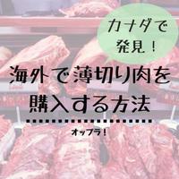 海外で薄切り肉をゲットする方法|カナダの普通のスーパーで見つけたよ!