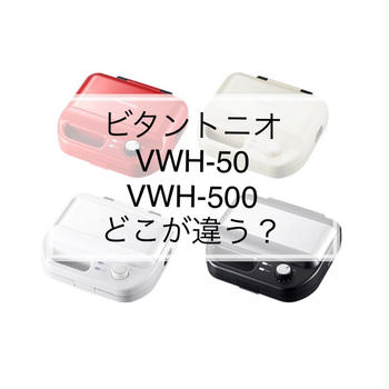 ビタントニオVWH-50とVWH-500はどこが違う?