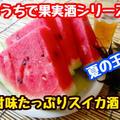 【レシピ】おうちで果実酒シリーズ!スイカ酒!