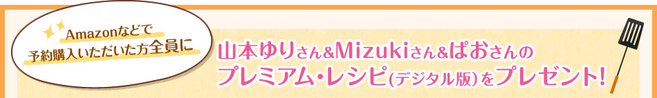 Amazonなどで予約購入いただいた方全員に山本ゆりさん&Mizukiさん&ぱおさんのプレミアム・レシピ(デジタル版)をプレゼント!