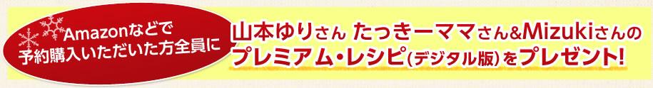 Amazonなどで予約購入いただいた方全員に山本ゆりさん たっきーママさん&Mizukiさんのプレミアム・レシピ(デジタル版)をプレゼント!