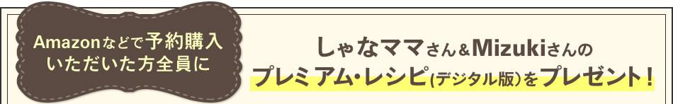 Amazonなどで予約購入いただいた方全員にしゃなママさん&Mizukiさんのプレミアム・レシピ(デジタル版)をプレゼント!