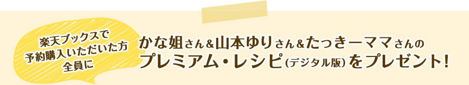 楽天ブックスで予約購入いただいた方全員にかな姐さん&山本ゆりさん&たっきーママさんのプレミアム・レシピ(デジタル版)をプレゼント!