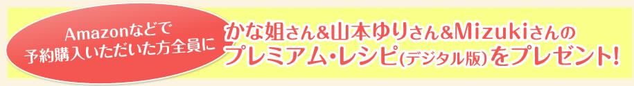Amazonなどで予約購入いただいた方全員にかな姐さん&山本ゆりさん&Mizukiさんのプレミアム・レシピ(デジタル版)をプレゼント!