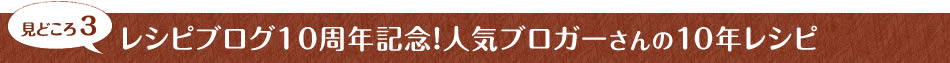 見どころ3 レシピブログ10周年記念!人気ブロガーさんの10年レシピ