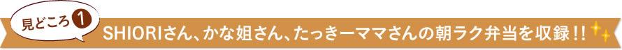 見どころ1 SHIORIさん、かな姐さん、たっきーママさんの朝ラク弁当を収録!!