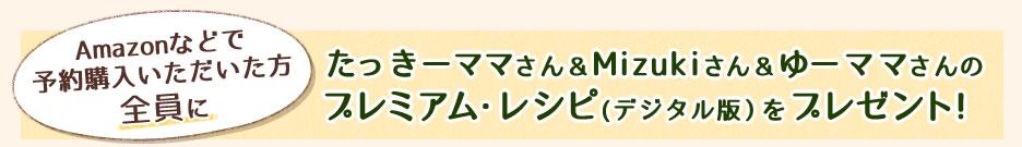 Amazonなどで予約購入いただいた方全員にたっきーママさん&Mizukiさん&ゆーママさんのプレミアム・レシピ(デジタル版)をプレゼント!