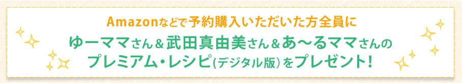 Amazonなどで予約購入いただいた方全員にゆーママさん&武田真由美さん&あ~るママさんのプレミアム・レシピ(デジタル版)をプレゼント!