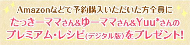 Amazonなどで予約購入いただいた方全員にたっきーママさん&ゆーママさん&Yuu*さんのプレミアム・レシピ(デジタル版)をプレゼント!