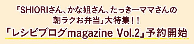 「SHIORIさん、かな姐さん、たっきーママさんの朝ラクお弁当」大特集!!「レシピブログmagazine Vol.2」予約開始